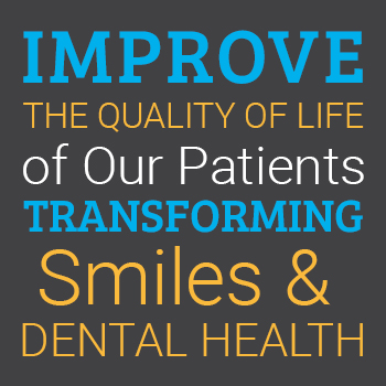Mission Statement: Improve the quality of life of our patients transforming smiles & dental health